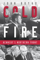 Cold Fire - Kennedy's Northern Front ebook by John Boyko