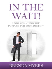 In the Wait! - Understanding the Purpose for Your Destiny! ebook by Brenda Myers
