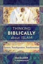 Thinking Biblically about Islam - Genesis, Transfiguration, Transformation ebook by