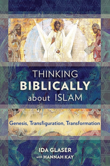 Thinking Biblically about Islam - Genesis, Transfiguration, Transformation ebook by Ida Glaser,Hannah Kay
