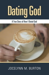 Dating God - A True Story of How I Dated God ebook by Jocelynn M. Burton