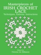 Masterpieces of Irish Crochet Lace - Techniques, Patterns, Instructions ebook by