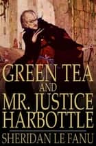 Green Tea and Mr. Justice Harbottle ebook by Sheridan Le Fanu