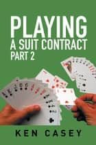 Playing a Suit Contract - Part 2 ebook by Ken Casey