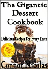 The Gigantic Dessert Cookbook: Delicious Recipes For Every Taste - The Home Cook Collection, #6 ebook by Connor Nicolas