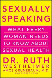 Sexually Speaking - What Every Woman Needs to Know about Sexual Health ebook by Ruth K. Westheimer,Amos Grunebaum,Pierre A. Lehu