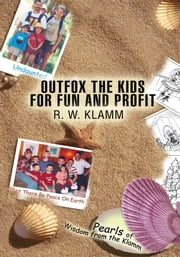 OUTFOX THE KIDS FOR FUN AND PROFIT - Pearls of Wisdom from the Klamm ebook by R. W. Klamm