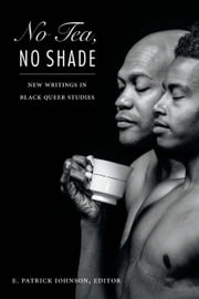 No Tea, No Shade - New Writings in Black Queer Studies ebook by E. Patrick Johnson