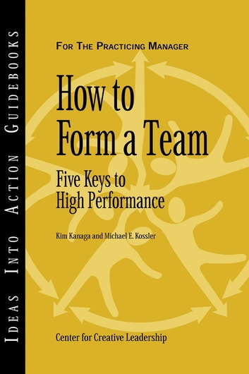 How to Form a Team - Five Keys to High Performance ebook by Center for Creative Leadership (CCL),Kim Kanaga,Michael E. Kossler