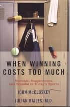 When Winning Costs Too Much - Steroids, Supplements, and Scandal in Today's Sports World ebook by Julian Bailes, John McCloskey