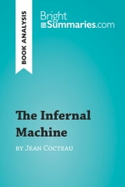 The Infernal Machine by Jean Cocteau (Book Analysis) - Detailed Summary, Analysis and Reading Guide ebook by Bright Summaries