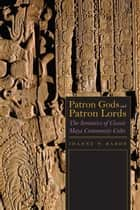 Patron Gods and Patron Lords - The Semiotics of Classic Maya Community Cults ebook by Joanne Baron