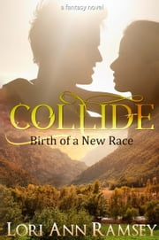 Collide: Birth of a New Race - A Fantasy Novel ebook by Lori Ann Ramsey