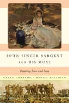 John Singer Sargent and His Muse - Painting Love and Loss ebook by Daniel Williman, Richard Ormond, Karen Corsano