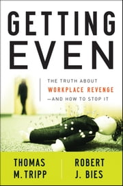 Getting Even - The Truth About Workplace Revenge--And How to Stop It ebook by Thomas M. Tripp,Robert J. Bies