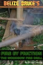 Fire By Friction: The Wood Bow Fire Drill ebook by Belize Bruce