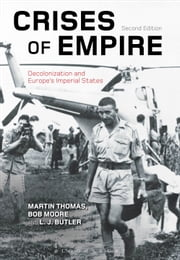 Crises of Empire - Decolonization and Europe's Imperial States ebook by Martin Thomas,Professor Bob Moore,L. J. Butler