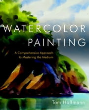 Watercolor Painting - A Comprehensive Approach to Mastering the Medium ebook by Tom Hoffmann