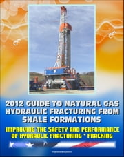 2012 Guide to Natural Gas Hydraulic Fracturing from Shale Formations: Improving the Safety and Performance of Hydraulic Fracturing and Fracking ebook by Progressive Management