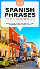 Spanish Phrases for Beginners - A Foolproof Guide to Everyday Terms Every Traveler Needs to Know ebook by Gail Stein