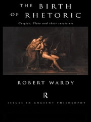 The Birth of Rhetoric - Gorgias, Plato and their Successors ebook by Robert Wardy