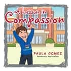 A Lesson in Compassion - A Virtue You Should Practice at Home and Beyond . . . ebook by Paula Gomez