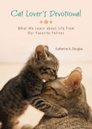 Cat Lover's Devotional - What We Learn about Life from Our Favorite Felines ebook by Katherine Anne Douglas