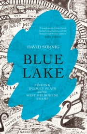 Blue Lake - finding Dudley Flats and the West Melbourne Swamp ebook by David Sornig