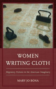 Women Writing Cloth - Migratory Fictions in the American Imaginary ebook by Mary Jo Bona