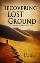 Recovering Lost Ground: A Biblical Response to Loss ebook by Richard Maybery