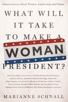 What Will It Take to Make A Woman President? - Conversations About Women, Leadership and Power ebook by Marianne Schnall