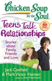 Chicken Soup for the Soul: Teens Talk Relationships - Stories about Family, Friends and Love ebook by Jack Canfield,Mark Victor Hansen,Amy Newmark