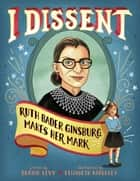 I Dissent - Ruth Bader Ginsburg Makes Her Mark (With Audio Recording) ebook by Debbie Levy, Elizabeth Baddeley