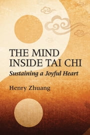 The Mind Inside Tai Chi - Sustaining a Joyful Heart ebook by Henry Zhuang