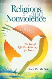 Religions and Nonviolence: The Rise of Effective Advocacy for Peace - The Rise of Effective Advocacy for Peace ebook by Rachel M. MacNair