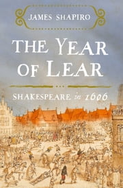 The Year of Lear - Shakespeare in 1606 ebook by James Shapiro