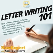 Letter Writing 101 - How to Write Unique, Original, and Interesting Old School Snail Mail Letters to Lovers, Friends, Family, Penpals, and People All Over the World From A to Z audiobook by HowExpert, Andrea Gencheva