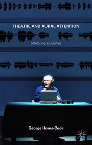 Theatre and Aural Attention - Stretching Ourselves ebook by Dr George Home-Cook