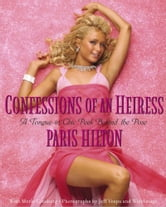Confessions of an Heiress - A Tongue-in-Chic Peek Behind the Pose ebook by Paris Hilton,Jeff Vespa
