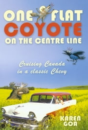 One Flat Coyote on the Center Line: Cruising Canada in a classic Chevy ebook by Karen Goa