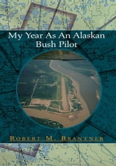 My Year As An Alaskan Bush Pilot ebook by Robert M. Brantner