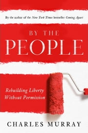 By the People - Rebuilding Liberty Without Permission ebook by Charles Murray