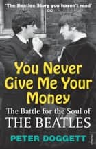 You Never Give Me Your Money - The Battle For The Soul Of The Beatles eBook by Peter Doggett