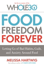 Food Freedom Forever - Letting Go of Bad Habits, Guilt, and Anxiety Around Food ebook by Melissa Hartwig