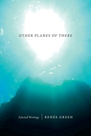 Other Planes of There - Selected Writings ebook by Renée Green