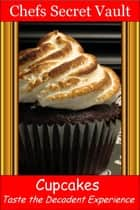 Cupcakes: Taste the Decadent Experience eBook by Chefs Secret Vault