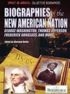Biographies of the New American Nation - George Washington, Thomas Jefferson, Frederick Douglass, and More ebook by Britannica Educational Publishing, Sherman Hollar