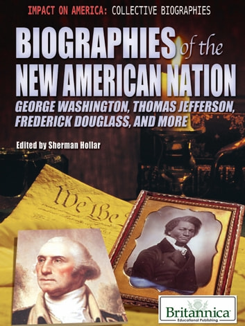 Biographies of the New American Nation - George Washington, Thomas Jefferson, Frederick Douglass, and More ebook by Sherman Hollar