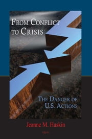 From Conflict to Crisis - The Danger of U.S. Actions ebook by Jeanne M.  Haskin