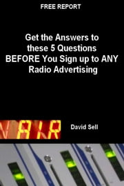 Free Report: Get The Answers To These 5 Questions Before You Sign Up To Any Radio Advertising ebook by David Sell